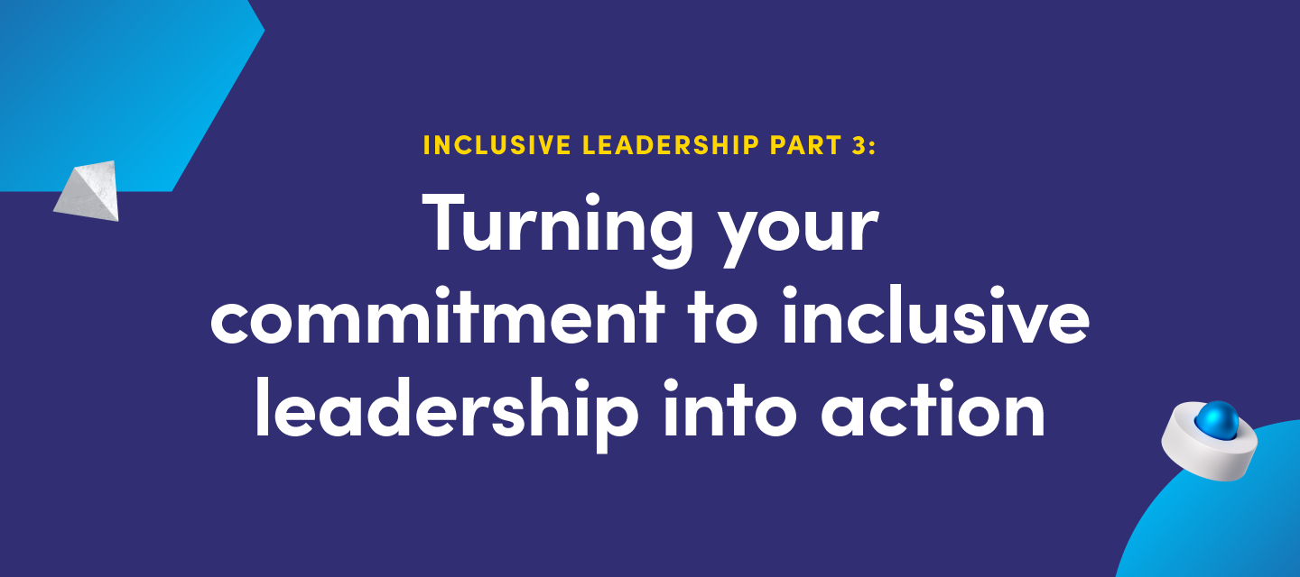 Inclusive leadership part III:  Turning your commitment to inclusive leadership into action