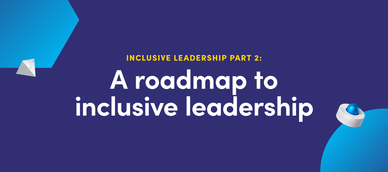 Inclusive leadership part II: A roadmap to inclusive leadership