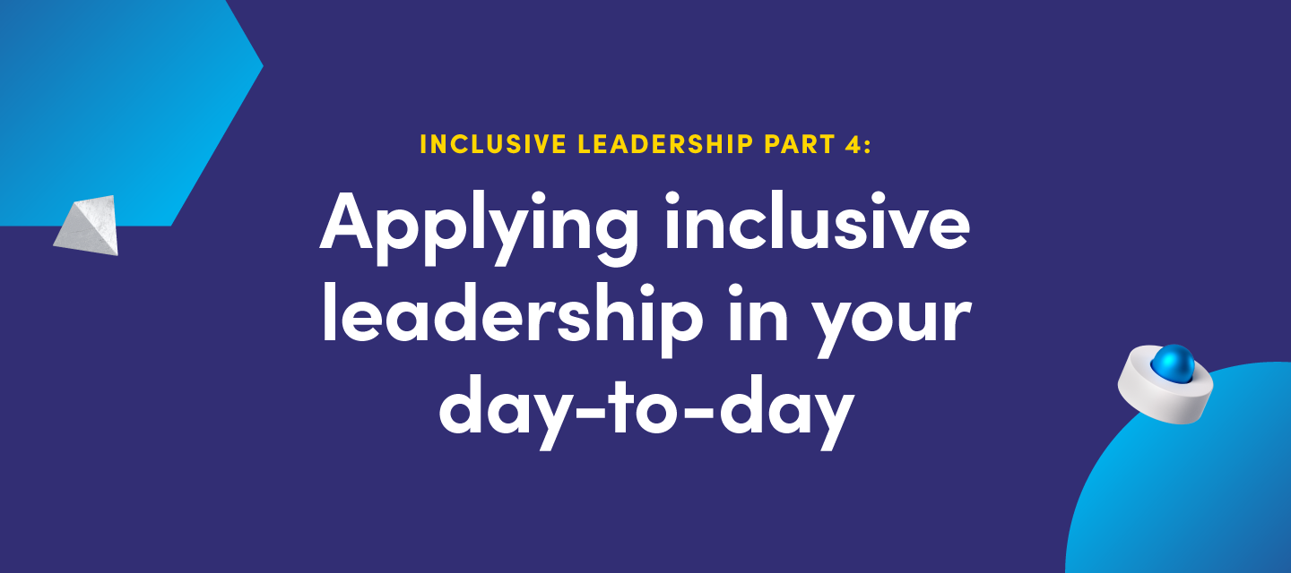 Inclusive leadership part IV:  Applying inclusive leadership in your day-to-day