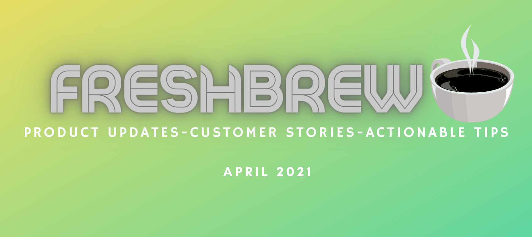FreshBrew : Product Updates   Customer Stories   Actionable Tips : April 2021