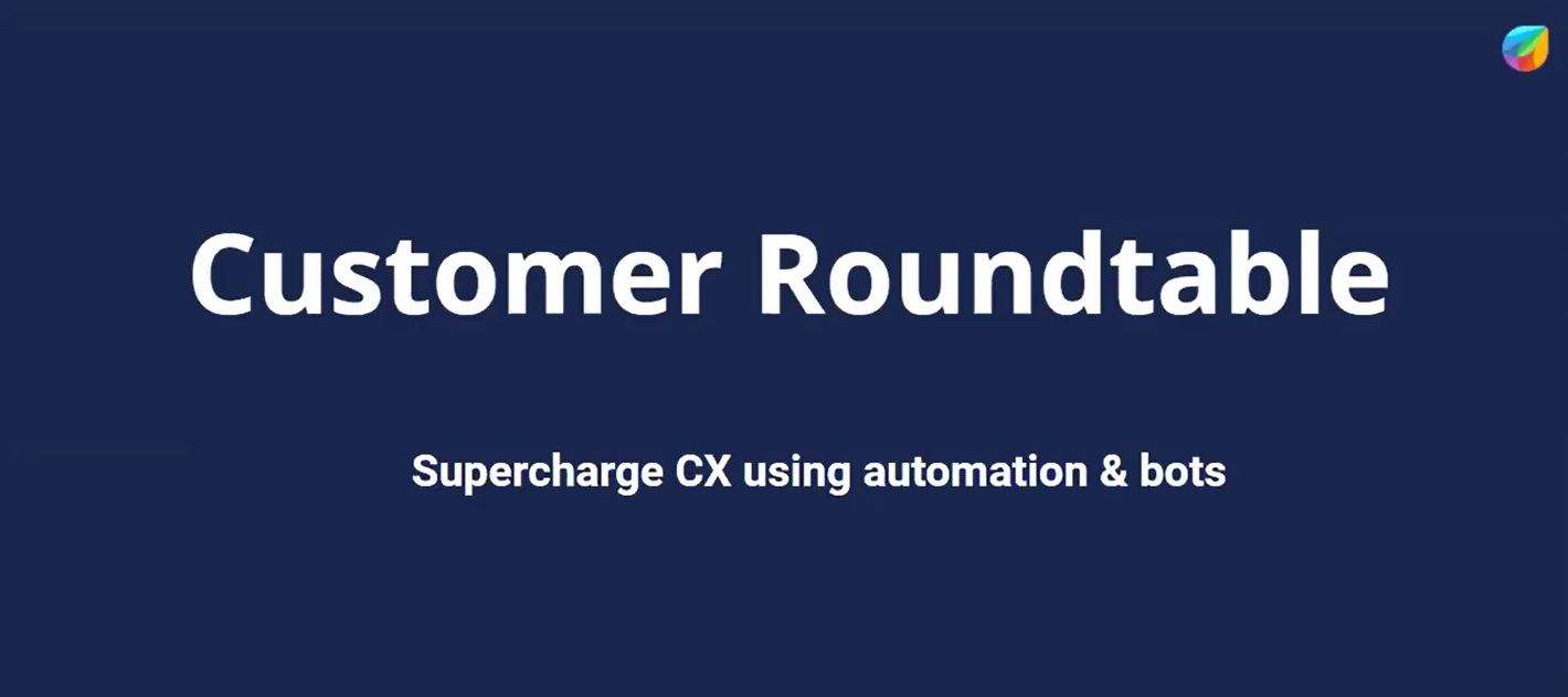 Customer Roundtable Recording : Supercharging CX With Bots and Automation