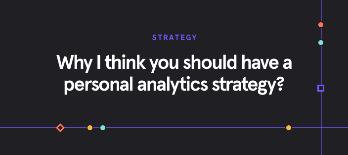 Why I think you should have a personal analytics strategy