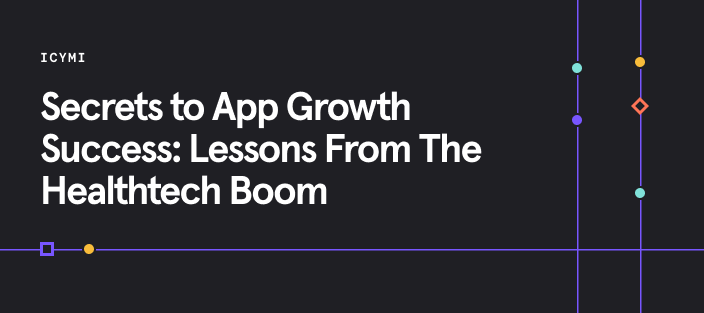 ICYMI: Secrets To App Growth Success: Lessons From The Healthtech Boom