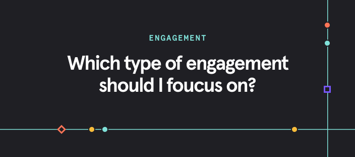 Which type of engagement should I focus on?