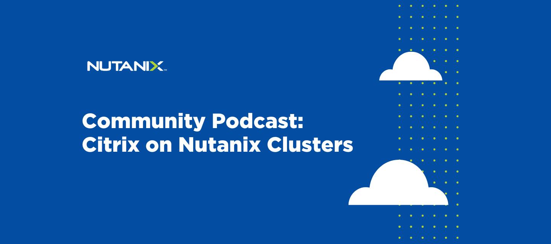 Nutanix Community Podcast: Citrix on Nutanix Clusters