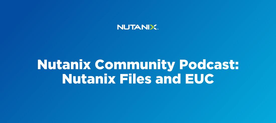 Nutanix Community Podcast: Nutanix Files and EUC