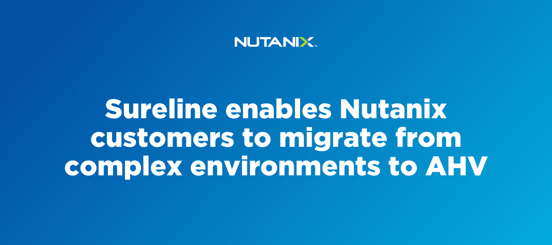 Sureline enables Nutanix customers to migrate from complex environments to AHV