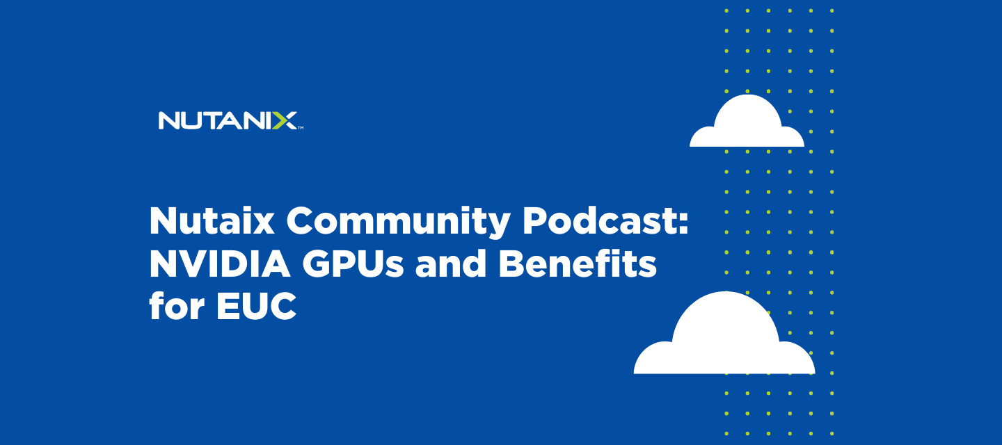 Nutanix Community Podcast: NVIDIA GPUs and Benefits for EUC