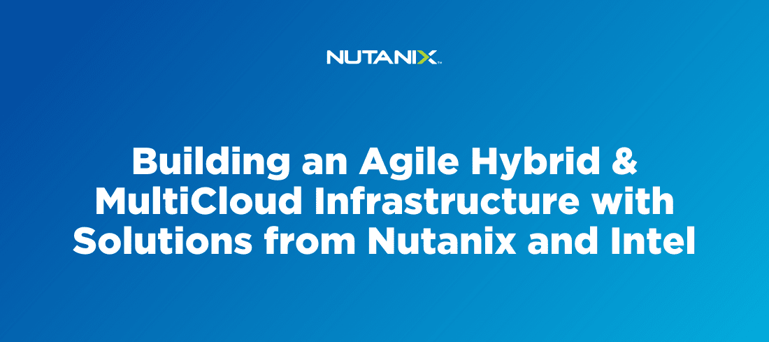 Building an Agile Hybrid & Multi-Cloud Infrastructure with Solutions from Nutanix and Intel