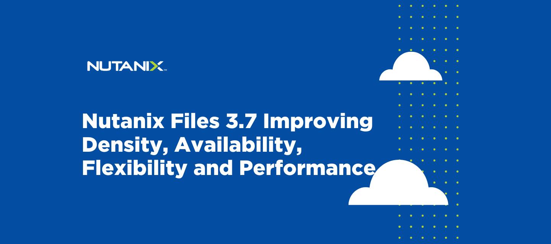 Nutanix Files 3.7: Improving Density, Availability, Flexibility and Performance