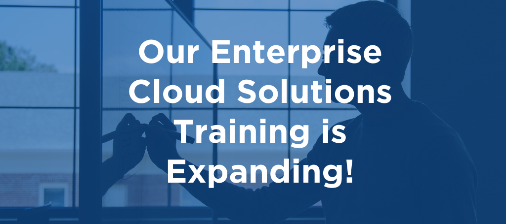 Our Enterprise Cloud Solutions Training is Expanding!