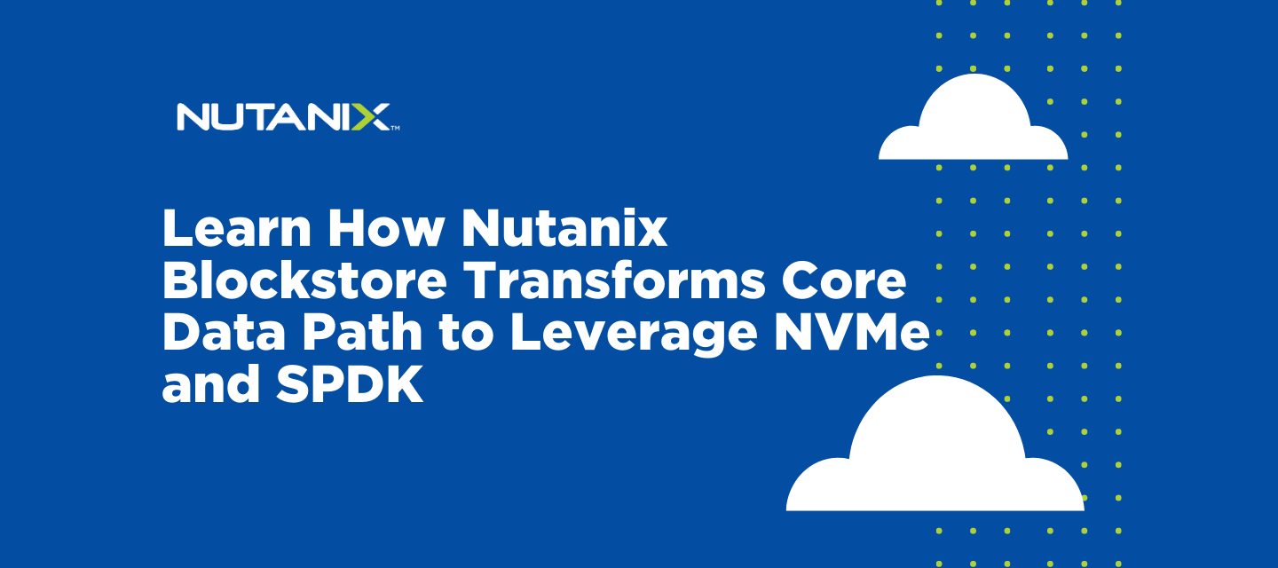 Learn How Nutanix Blockstore Transforms Core Data Path to Leverage NVMe and SPDK