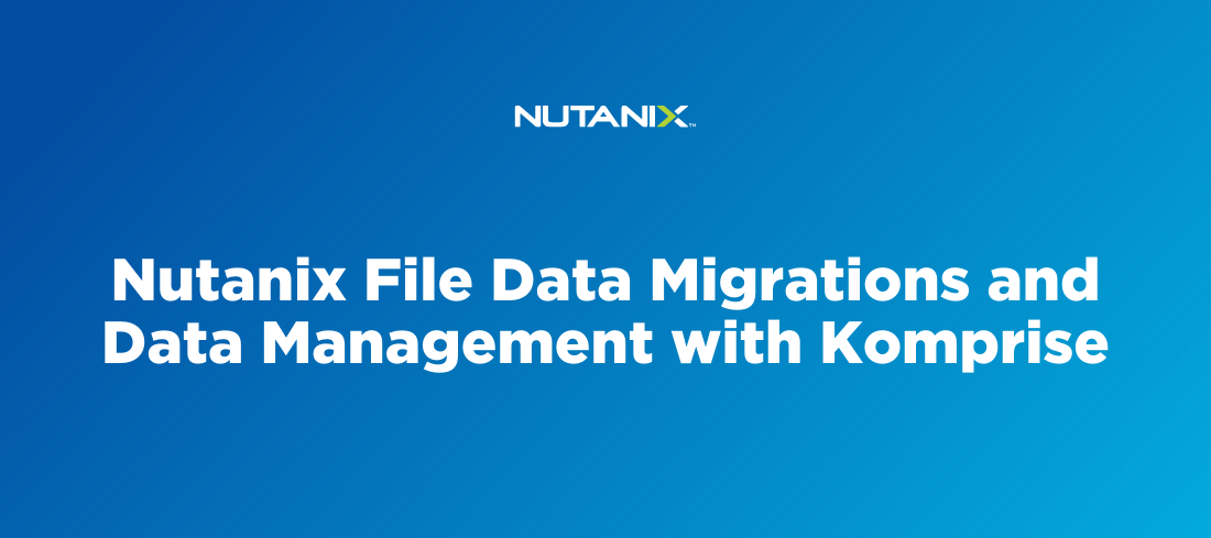 Nutanix File Data Migrations and Data Management with Komprise