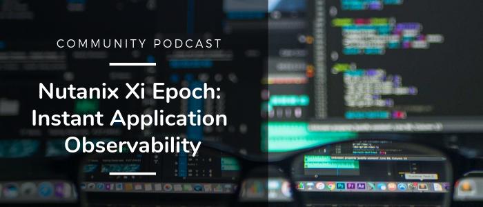 Community Podcast - Nutanix Xi Epoch: Instant Application Observability