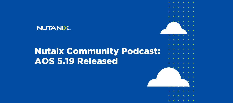 Nutanix Community Podcast: AOS 5.19