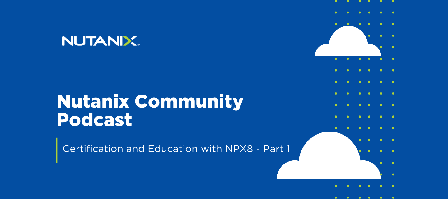 Nutanix Community Podcast - Certification and Education with NPX8 - Part 1