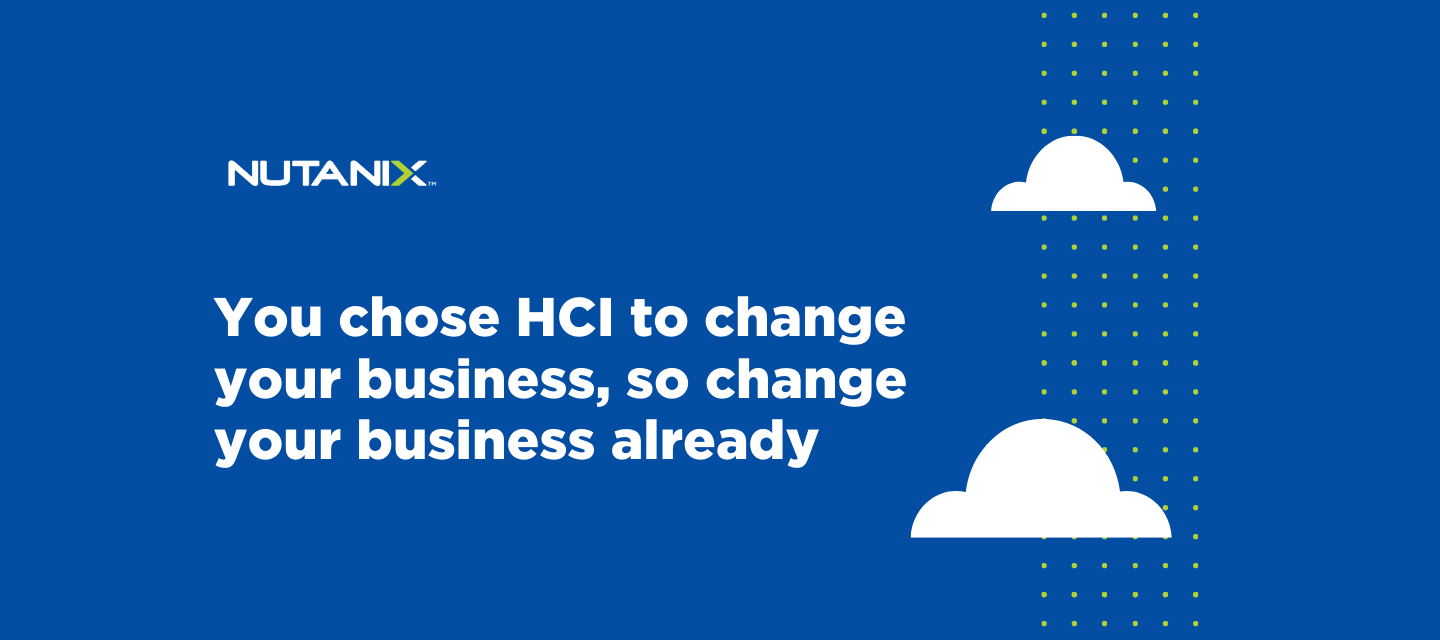 You chose HCI to change your business, so change your business already