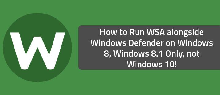How to Run WSA alongside Windows Defender on Windows 8, Windows 8.1 Only, not Windows 10!