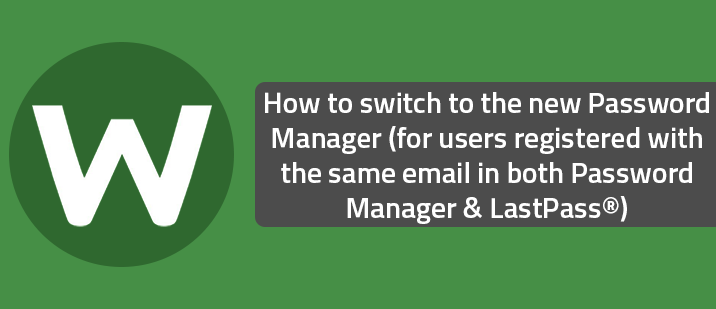 How to switch to the new Password Manager (for users registered with the same email in both Password Manager & LastPass®)