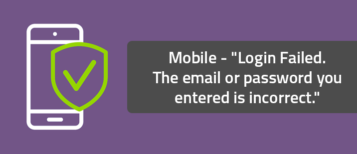 """Mobile - """"Login Failed. The email or password you entered is incorrect."""""""