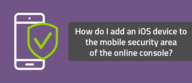 How do I add an iOS device to the mobile security area of the online console?