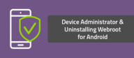 Device Administrator & Uninstalling Webroot for Android